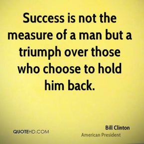 Success is not the measure of a man but a triumph over those who choose to hold him back.