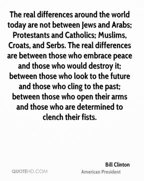 The real differences around the world today are not between Jews and Arabs; Protestants and Catholics; Muslims, Croats, and Serbs. The real differences are between those who embrace peace and those who would destroy it; between those who look to the future and those who cling to the past; between those who open their arms and those who are determined to clench their fists.