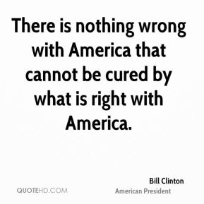 There is nothing wrong with America that cannot be cured by what is right with America.