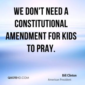 Bill Clinton - We don't need a constitutional amendment for kids to pray.