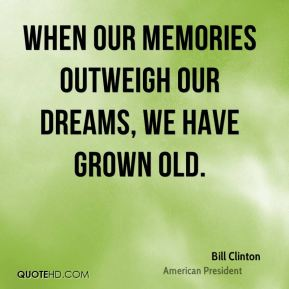 Bill Clinton - When our memories outweigh our dreams, we have grown old.