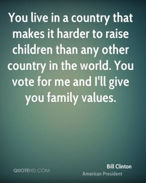 You live in a country that makes it harder to raise children than any other country in the world. You vote for me and I'll give you family values.