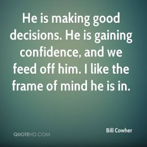 Bill Cowher - He is making good decisions. He is gaining confidence, and we feed off him. I like the frame of mind he is in.
