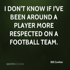 I don't know if I've been around a player more respected on a football team.