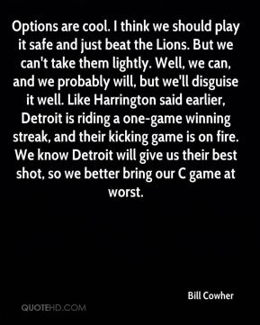Options are cool. I think we should play it safe and just beat the Lions. But we can't take them lightly. Well, we can, and we probably will, but we'll disguise it well. Like Harrington said earlier, Detroit is riding a one-game winning streak, and their kicking game is on fire. We know Detroit will give us their best shot, so we better bring our C game at worst.