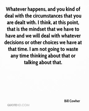 Whatever happens, and you kind of deal with the circumstances that you are dealt with. I think, at this point, that is the mindset that we have to have and we will deal with whatever decisions or other choices we have at that time. I am not going to waste any time thinking about that or talking about that.