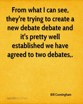 Bill Cunningham - From what I can see, they're trying to create a new debate debate and it's pretty well established we have agreed to two debates.