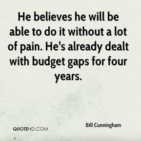 Bill Cunningham - He believes he will be able to do it without a lot of pain. He's already dealt with budget gaps for four years.