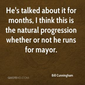 Bill Cunningham - He's talked about it for months, I think this is the natural progression whether or not he runs for mayor.
