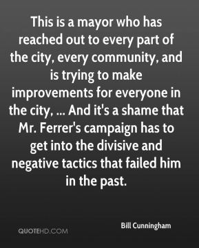 Bill Cunningham - This is a mayor who has reached out to every part of the city, every community, and is trying to make improvements for everyone in the city, ... And it's a shame that Mr. Ferrer's campaign has to get into the divisive and negative tactics that failed him in the past.