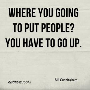Bill Cunningham - Where you going to put people? You have to go up.
