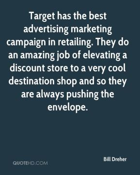 Bill Dreher - Target has the best advertising marketing campaign in retailing. They do an amazing job of elevating a discount store to a very cool destination shop and so they are always pushing the envelope.