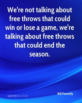 Bill Fennelly - We're not talking about free throws that could win or lose a game, we're talking about free throws that could end the season.