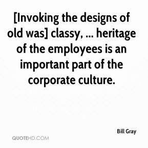 Bill Gray - [Invoking the designs of old was] classy, ... heritage of the employees is an important part of the corporate culture.