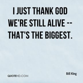 Bill King - I just thank God we're still alive -- that's the biggest.