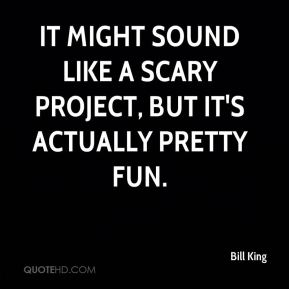 Bill King - It might sound like a scary project, but it's actually pretty fun.