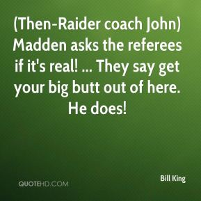 Bill King - (Then-Raider coach John) Madden asks the referees if it's real! ... They say get your big butt out of here. He does!