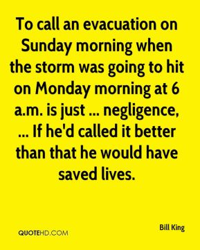 To call an evacuation on Sunday morning when the storm was going to hit on Monday morning at 6 a.m. is just ... negligence, ... If he'd called it better than that he would have saved lives.