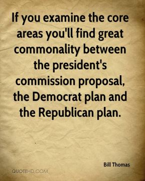 Bill Thomas - If you examine the core areas you'll find great commonality between the president's commission proposal, the Democrat plan and the Republican plan.