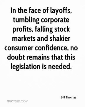 Bill Thomas - In the face of layoffs, tumbling corporate profits, falling stock markets and shakier consumer confidence, no doubt remains that this legislation is needed.