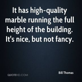 Bill Thomas - It has high-quality marble running the full height of the building. It's nice, but not fancy.