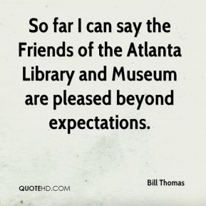 Bill Thomas - So far I can say the Friends of the Atlanta Library and Museum are pleased beyond expectations.