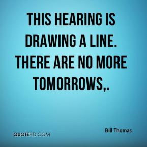 Bill Thomas - This hearing is drawing a line. There are no more tomorrows.