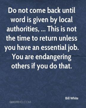 Do not come back until word is given by local authorities, ... This is not the time to return unless you have an essential job. You are endangering others if you do that.