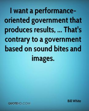 I want a performance-oriented government that produces results, ... That's contrary to a government based on sound bites and images.