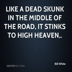 Bill White - Like a dead skunk in the middle of the road, it stinks to high heaven.