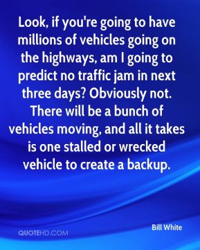Bill White - Look, if you're going to have millions of vehicles going on the highways, am I going to predict no traffic jam in next three days? Obviously not. There will be a bunch of vehicles moving, and all it takes is one stalled or wrecked vehicle to create a backup.