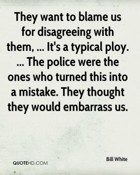 They want to blame us for disagreeing with them, ... It's a typical ploy. ... The police were the ones who turned this into a mistake. They thought they would embarrass us.