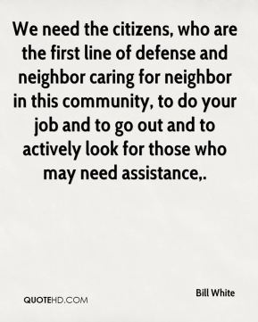 We need the citizens, who are the first line of defense and neighbor caring for neighbor in this community, to do your job and to go out and to actively look for those who may need assistance.