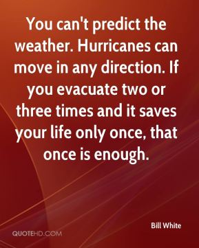 Bill White - You can't predict the weather. Hurricanes can move in any direction. If you evacuate two or three times and it saves your life only once, that once is enough.
