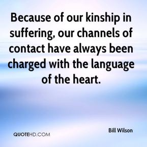 Because of our kinship in suffering, our channels of contact have always been charged with the language of the heart.
