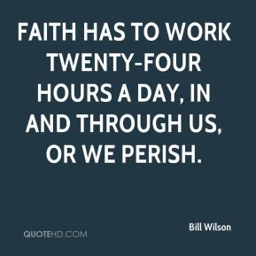 Faith has to work twenty-four hours a day, in and through us, or we perish.