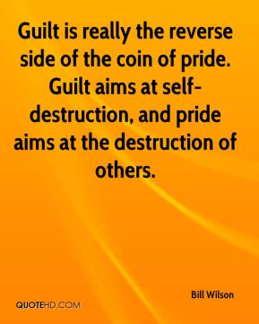 Bill Wilson - Guilt is really the reverse side of the coin of pride. Guilt aims at self-destruction, and pride aims at the destruction of others.