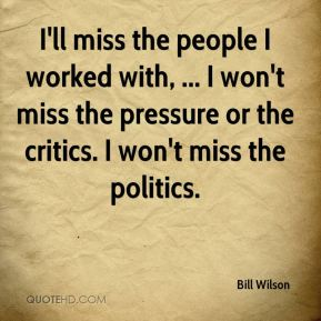 I'll miss the people I worked with, ... I won't miss the pressure or the critics. I won't miss the politics.