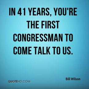 In 41 years, you're the first congressman to come talk to us.
