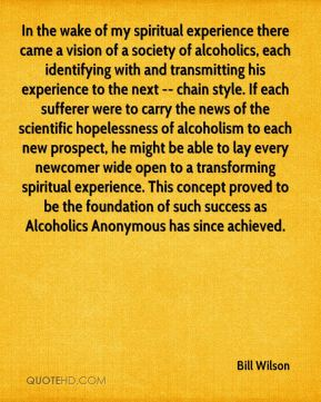 Bill Wilson - In the wake of my spiritual experience there came a vision of a society of alcoholics, each identifying with and transmitting his experience to the next -- chain style. If each sufferer were to carry the news of the scientific hopelessness of alcoholism to each new prospect, he might be able to lay every newcomer wide open to a transforming spiritual experience. This concept proved to be the foundation of such success as Alcoholics Anonymous has since achieved.