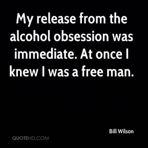 Bill Wilson - My release from the alcohol obsession was immediate. At once I knew I was a free man.