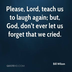 Please, Lord, teach us to laugh again; but, God, don't ever let us forget that we cried.