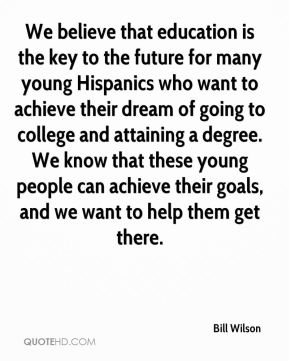We believe that education is the key to the future for many young Hispanics who want to achieve their dream of going to college and attaining a degree. We know that these young people can achieve their goals, and we want to help them get there.