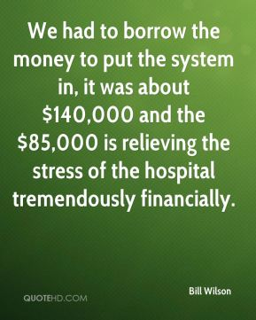 We had to borrow the money to put the system in, it was about $140,000 and the $85,000 is relieving the stress of the hospital tremendously financially.