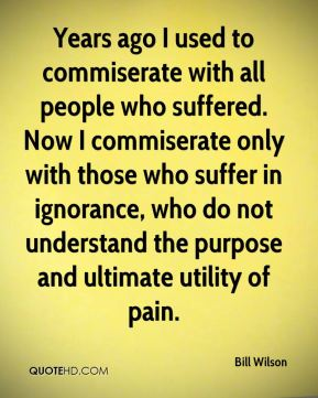 Bill Wilson - Years ago I used to commiserate with all people who suffered. Now I commiserate only with those who suffer in ignorance, who do not understand the purpose and ultimate utility of pain.