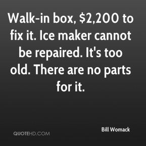 Bill Womack - Walk-in box, $2,200 to fix it. Ice maker cannot be repaired. It's too old. There are no parts for it.
