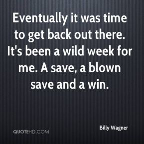 Billy Wagner - Eventually it was time to get back out there. It's been a wild week for me. A save, a blown save and a win.