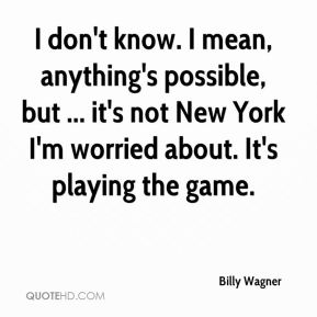 I don't know. I mean, anything's possible, but ... it's not New York I'm worried about. It's playing the game.