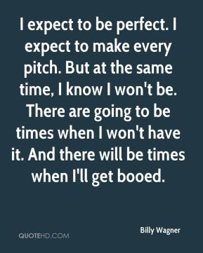 Billy Wagner - I expect to be perfect. I expect to make every pitch. But at the same time, I know I won't be. There are going to be times when I won't have it. And there will be times when I'll get booed.