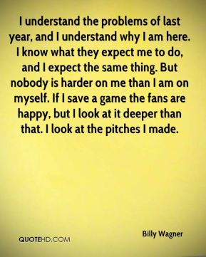 I understand the problems of last year, and I understand why I am here. I know what they expect me to do, and I expect the same thing. But nobody is harder on me than I am on myself. If I save a game the fans are happy, but I look at it deeper than that. I look at the pitches I made.